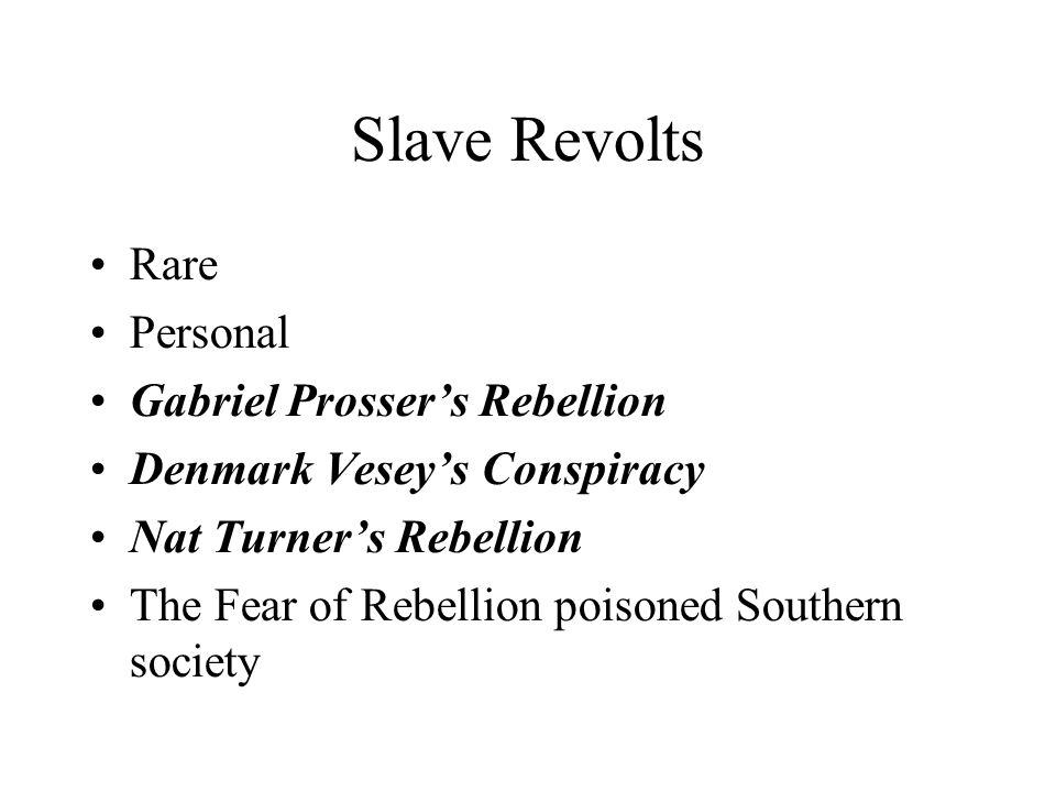 Slave Revolts Rare Personal Gabriel Prosser's Rebellion Denmark Vesey's Conspiracy Nat Turner's Rebellion The Fear of Rebellion poisoned Southern society