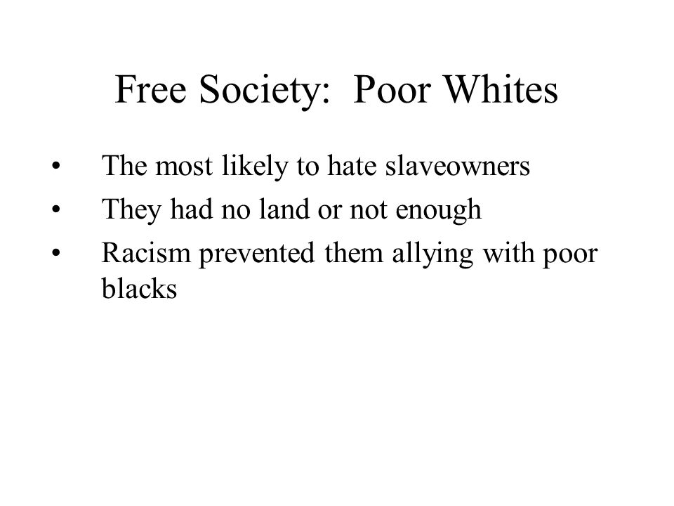 Free Society: Poor Whites The most likely to hate slaveowners They had no land or not enough Racism prevented them allying with poor blacks