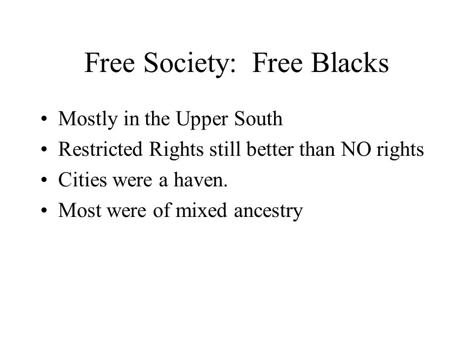 Free Society: Free Blacks Mostly in the Upper South Restricted Rights still better than NO rights Cities were a haven.