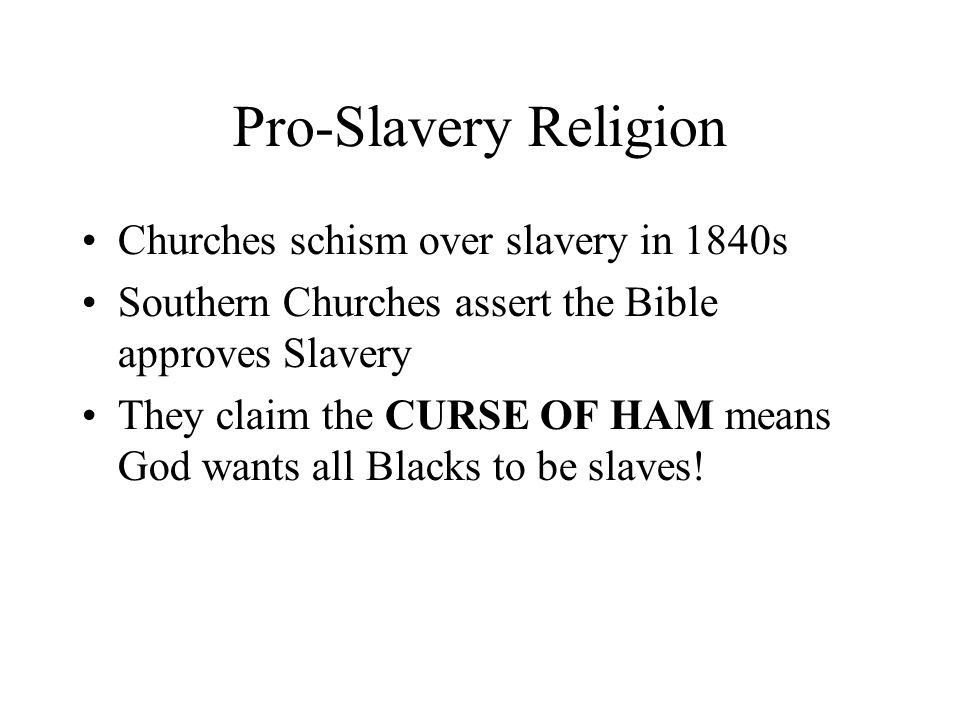 Pro-Slavery Religion Churches schism over slavery in 1840s Southern Churches assert the Bible approves Slavery They claim the CURSE OF HAM means God wants all Blacks to be slaves!
