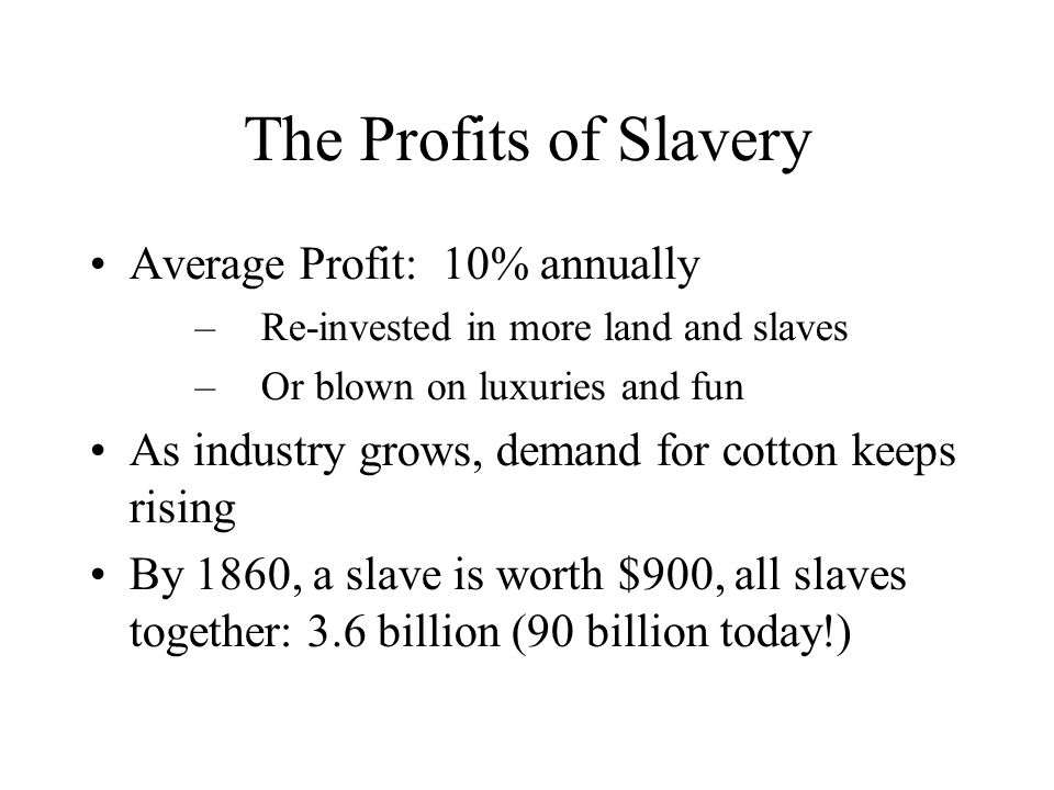 The Profits of Slavery Average Profit: 10% annually –Re-invested in more land and slaves –Or blown on luxuries and fun As industry grows, demand for cotton keeps rising By 1860, a slave is worth $900, all slaves together: 3.6 billion (90 billion today!)