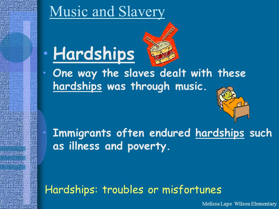 Music and Slavery Hardships One way the slaves dealt with these hardships was through music.