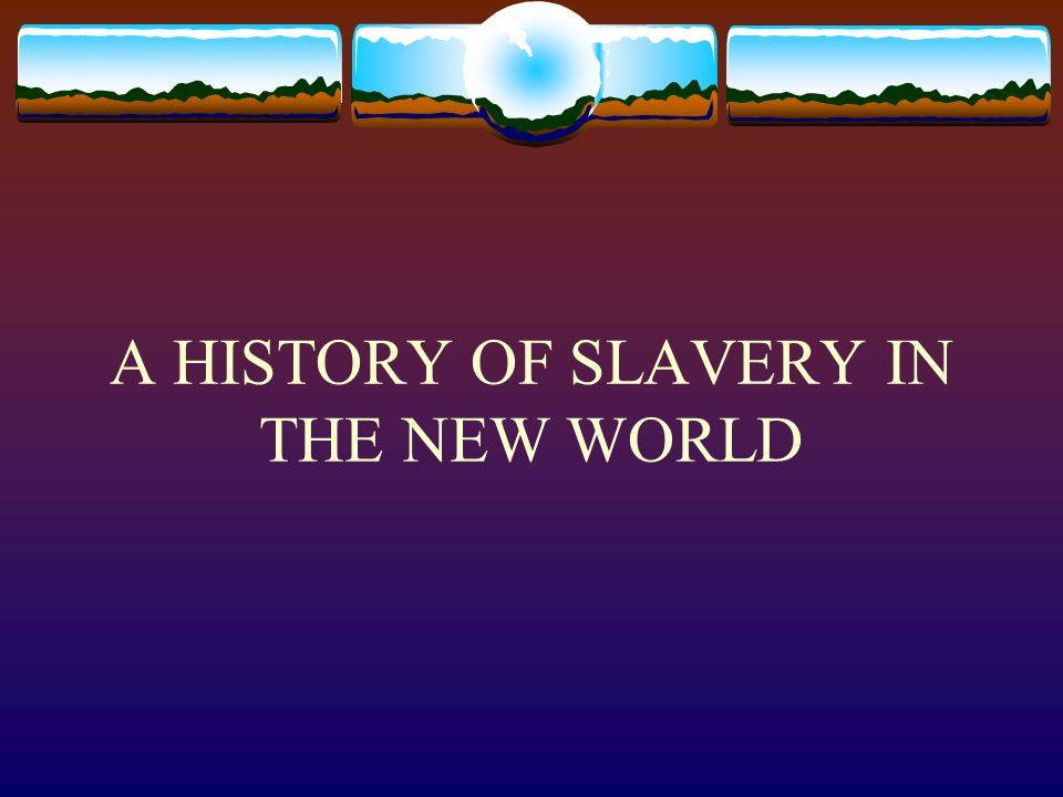 A HISTORY OF SLAVERY IN THE NEW WORLD