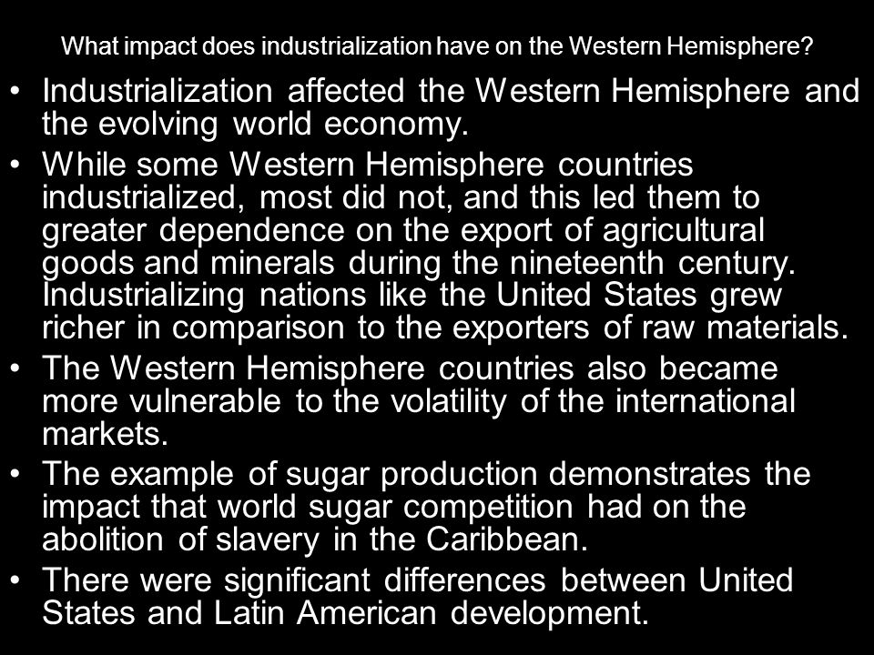 What impact does industrialization have on the Western Hemisphere? Industrialization affected the Western Hemisphere and the evolving world economy. W