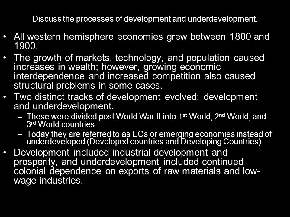 Discuss the processes of development and underdevelopment. All western hemisphere economies grew between 1800 and 1900. The growth of markets, technol