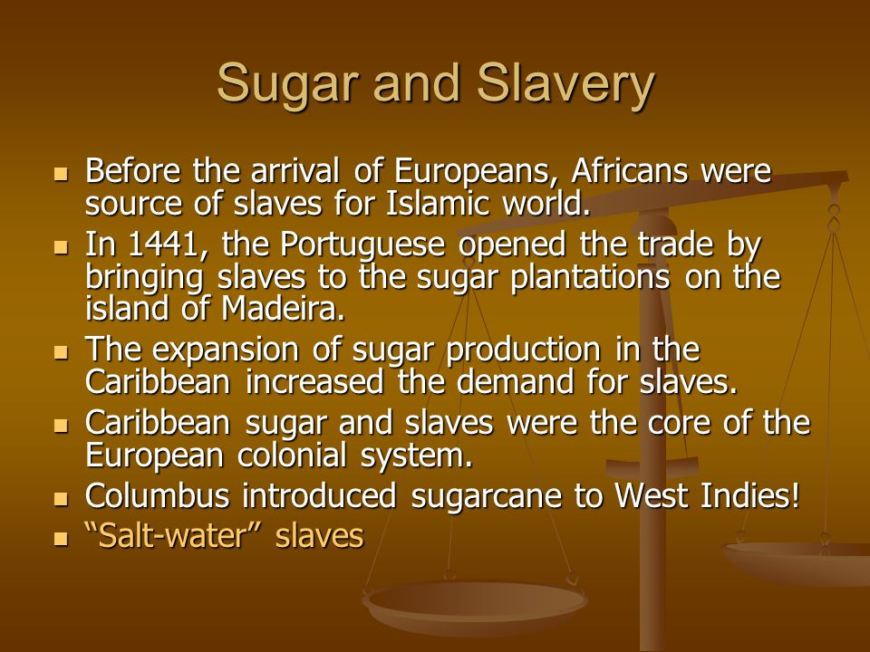 Sugar and Slavery Before the arrival of Europeans, Africans were source of slaves for Islamic world. Before the arrival of Europeans, Africans were so