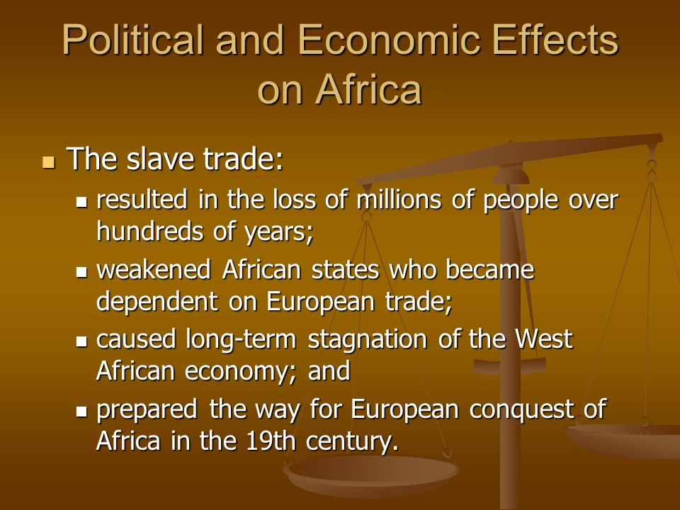 Political and Economic Effects on Africa The slave trade: The slave trade: resulted in the loss of millions of people over hundreds of years; resulted