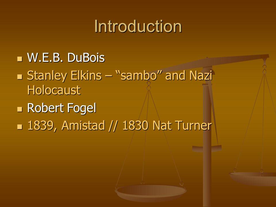 "Introduction W.E.B. DuBois W.E.B. DuBois Stanley Elkins – ""sambo"" and Nazi Holocaust Stanley Elkins – ""sambo"" and Nazi Holocaust Robert Fogel Robert F"