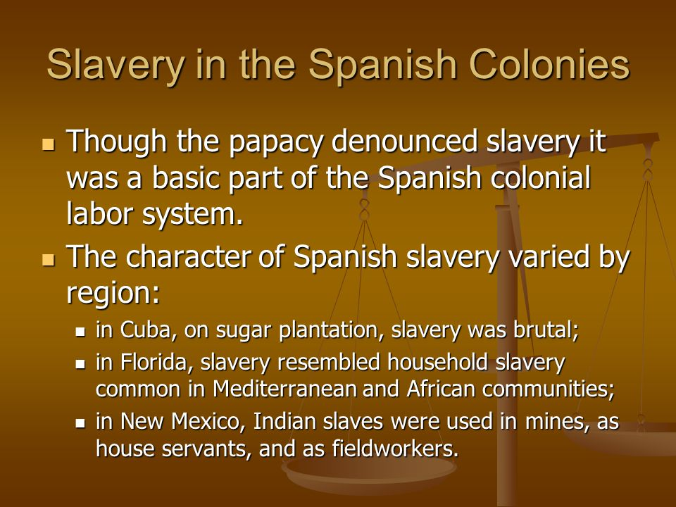 Slavery in the Spanish Colonies Though the papacy denounced slavery it was a basic part of the Spanish colonial labor system. Though the papacy denoun