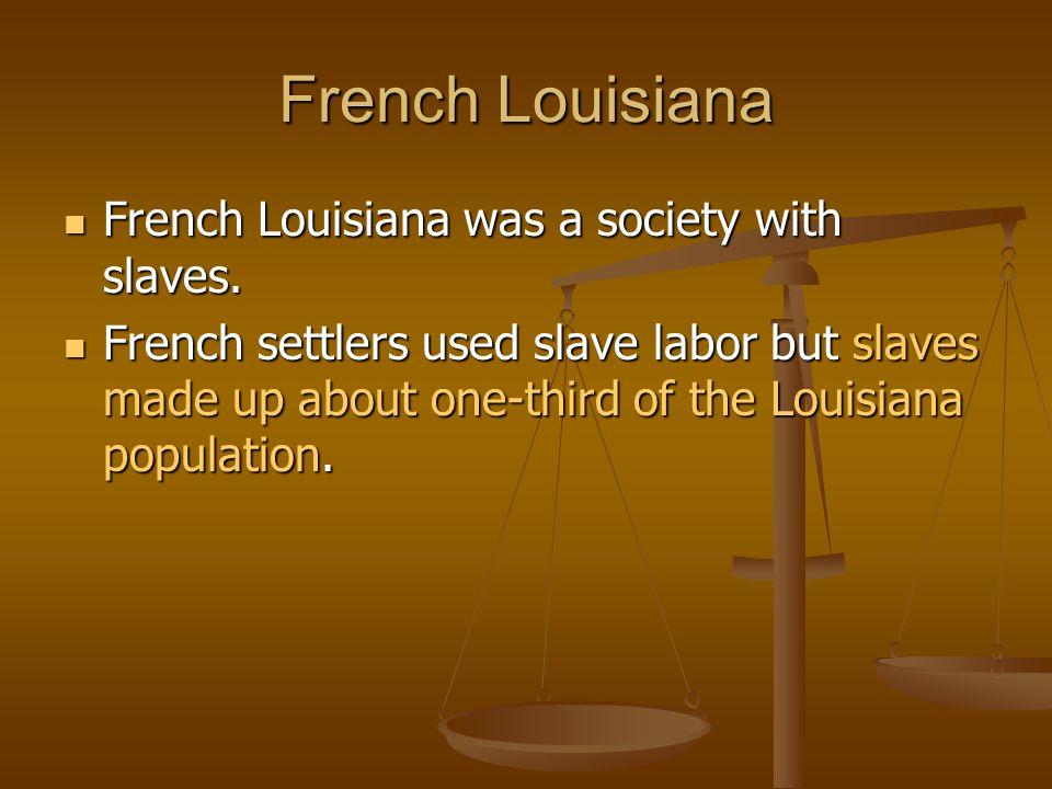 French Louisiana French Louisiana was a society with slaves. French Louisiana was a society with slaves. French settlers used slave labor but slaves m