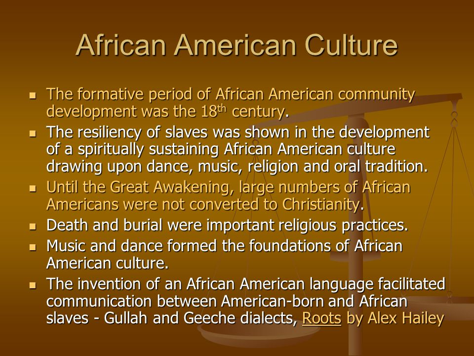 African American Culture The formative period of African American community development was the 18 th century. The formative period of African America