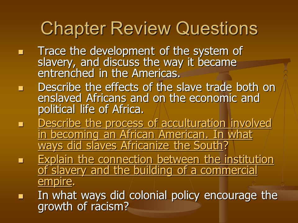 Chapter Review Questions Trace the development of the system of slavery, and discuss the way it became entrenched in the Americas. Trace the developme