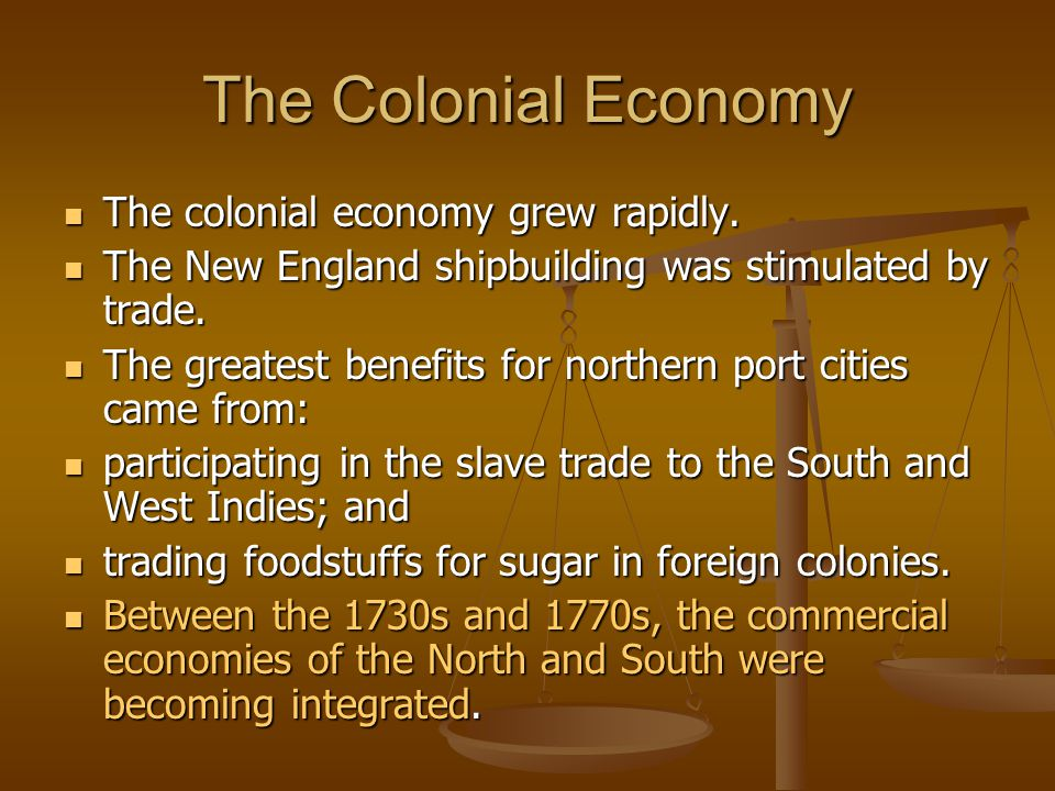 The Colonial Economy The colonial economy grew rapidly. The colonial economy grew rapidly. The New England shipbuilding was stimulated by trade. The N