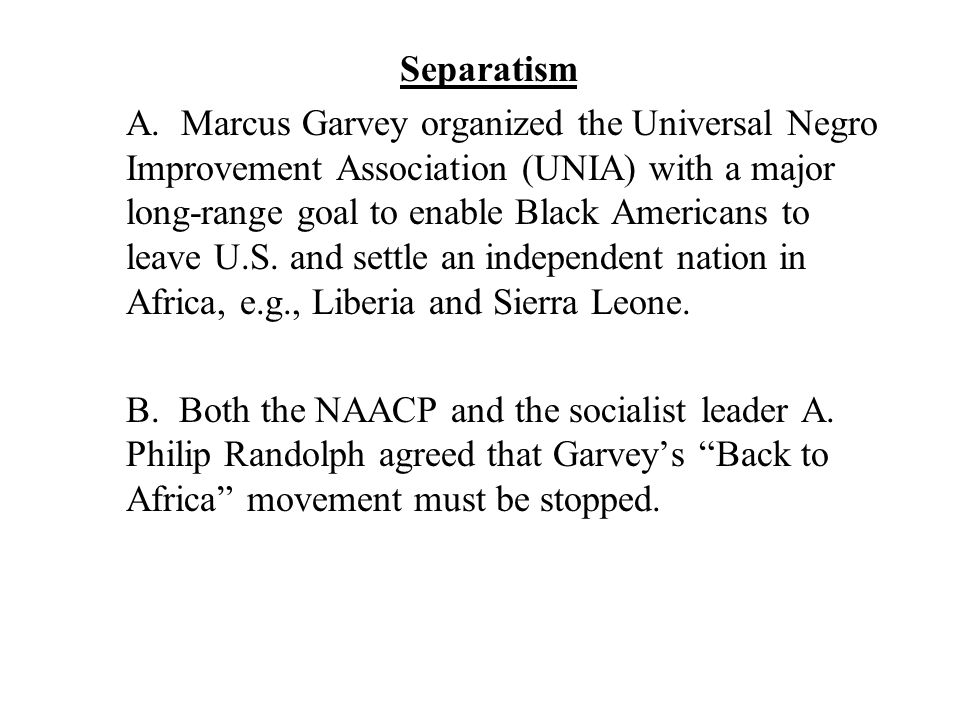 Separatism A. Marcus Garvey organized the Universal Negro Improvement Association (UNIA) with a major long-range goal to enable Black Americans to lea