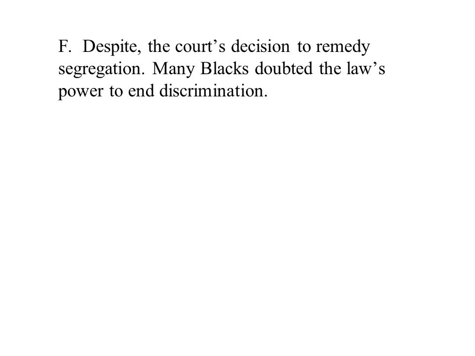 F. Despite, the court's decision to remedy segregation. Many Blacks doubted the law's power to end discrimination.