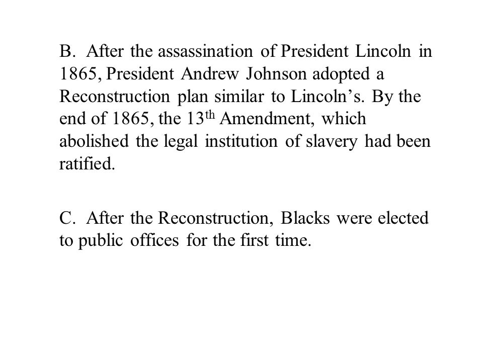 B. After the assassination of President Lincoln in 1865, President Andrew Johnson adopted a Reconstruction plan similar to Lincoln's. By the end of 18