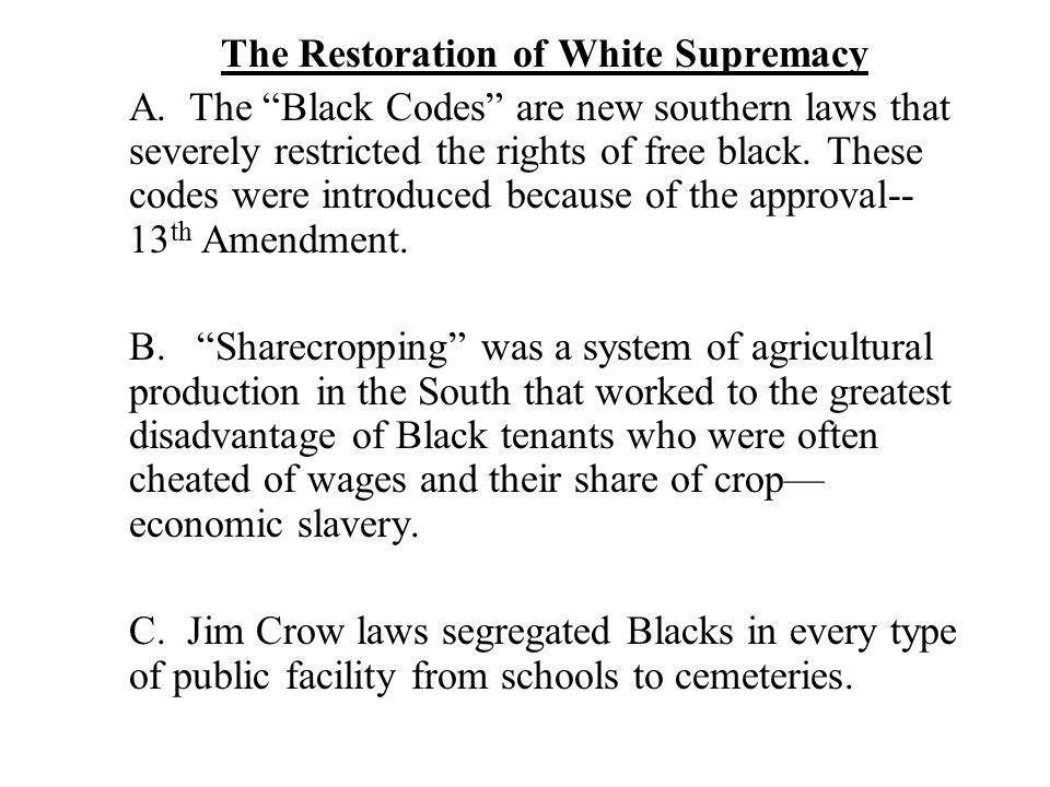 "The Restoration of White Supremacy A. The ""Black Codes"" are new southern laws that severely restricted the rights of free black. These codes were intr"