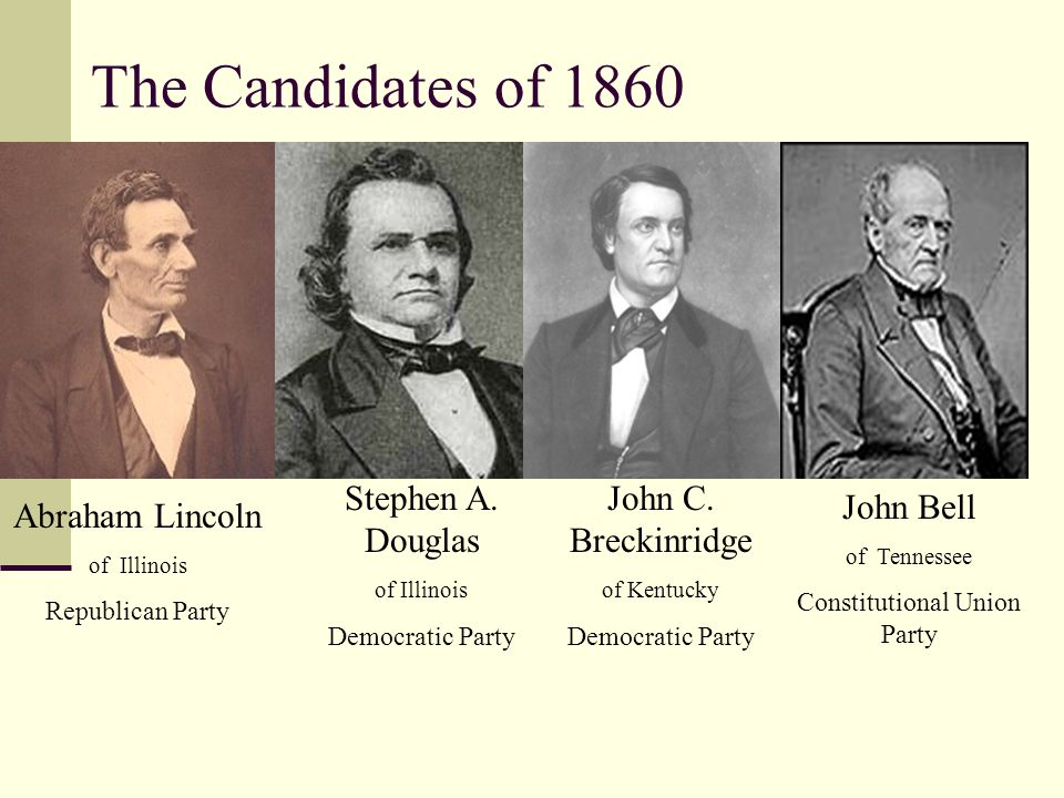 The Candidates of 1860 Abraham Lincoln of Illinois Republican Party Stephen A. Douglas of Illinois Democratic Party John C. Breckinridge of Kentucky D