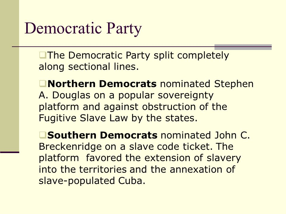 Democratic Party  The Democratic Party split completely along sectional lines.  Northern Democrats nominated Stephen A. Douglas on a popular soverei