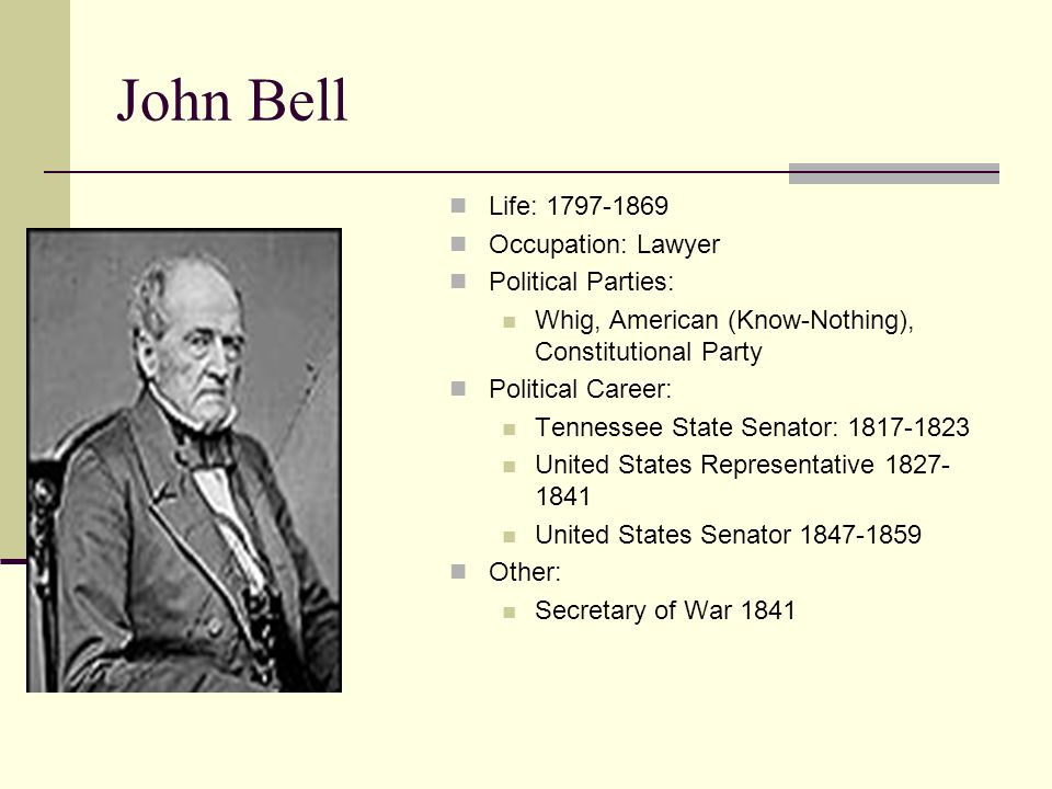 John Bell Life: 1797-1869 Occupation: Lawyer Political Parties: Whig, American (Know-Nothing), Constitutional Party Political Career: Tennessee State