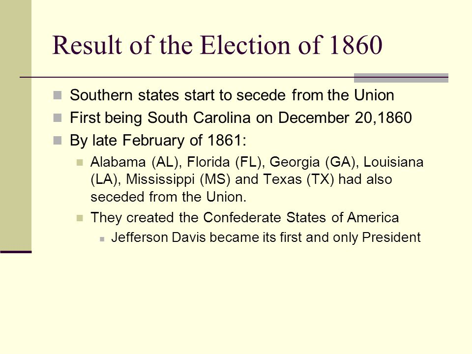 Result of the Election of 1860 Southern states start to secede from the Union First being South Carolina on December 20,1860 By late February of 1861: