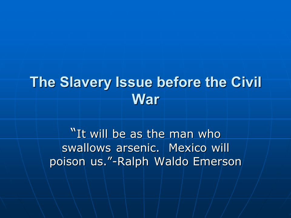 """The Slavery Issue before the Civil War """" It will be as the man who swallows arsenic. Mexico will poison us.""""-Ralph Waldo Emerson"""