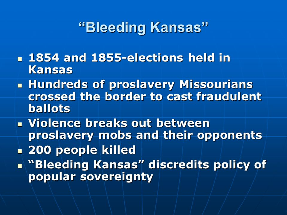 Bleeding Kansas 1854 and 1855-elections held in Kansas 1854 and 1855-elections held in Kansas Hundreds of proslavery Missourians crossed the border to cast fraudulent ballots Hundreds of proslavery Missourians crossed the border to cast fraudulent ballots Violence breaks out between proslavery mobs and their opponents Violence breaks out between proslavery mobs and their opponents 200 people killed 200 people killed Bleeding Kansas discredits policy of popular sovereignty Bleeding Kansas discredits policy of popular sovereignty