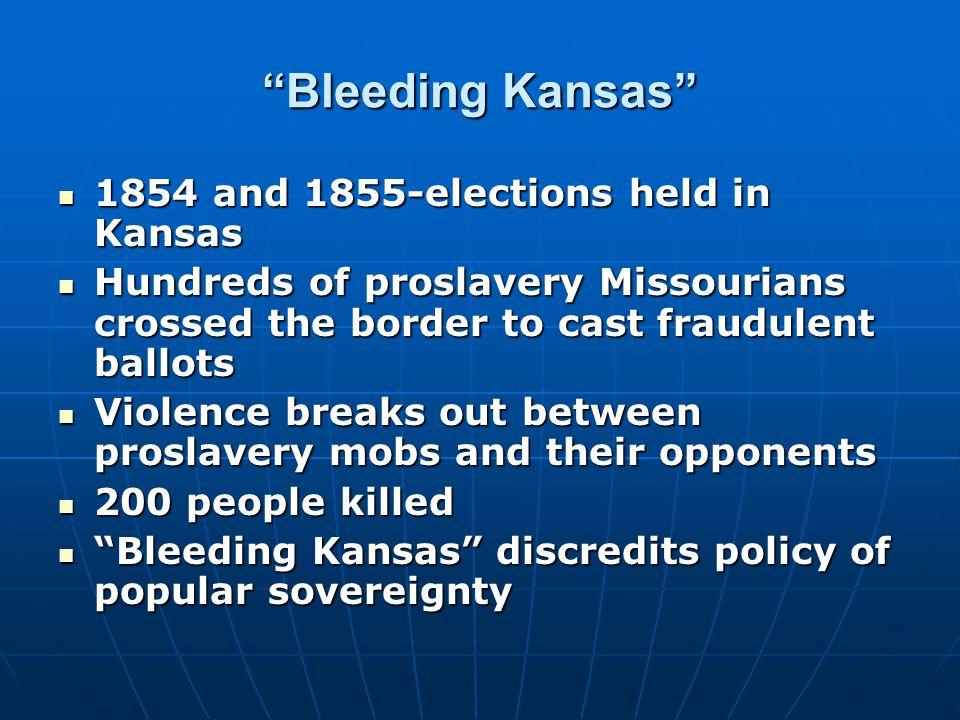 """Bleeding Kansas"" 1854 and 1855-elections held in Kansas 1854 and 1855-elections held in Kansas Hundreds of proslavery Missourians crossed the border"