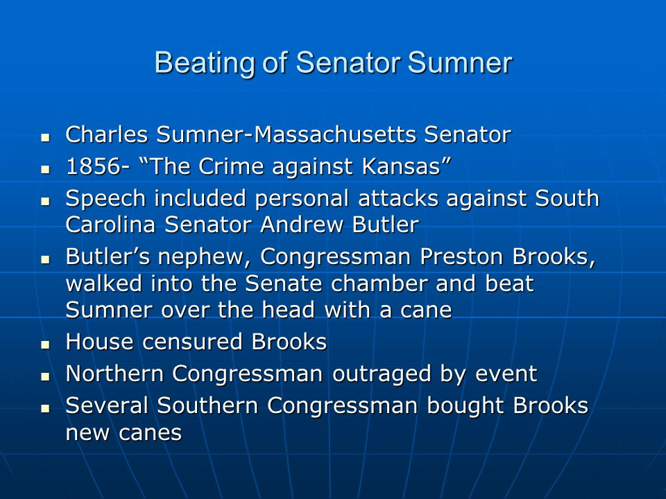 Beating of Senator Sumner Charles Sumner-Massachusetts Senator Charles Sumner-Massachusetts Senator 1856- The Crime against Kansas 1856- The Crime against Kansas Speech included personal attacks against South Carolina Senator Andrew Butler Speech included personal attacks against South Carolina Senator Andrew Butler Butler's nephew, Congressman Preston Brooks, walked into the Senate chamber and beat Sumner over the head with a cane Butler's nephew, Congressman Preston Brooks, walked into the Senate chamber and beat Sumner over the head with a cane House censured Brooks House censured Brooks Northern Congressman outraged by event Northern Congressman outraged by event Several Southern Congressman bought Brooks new canes Several Southern Congressman bought Brooks new canes