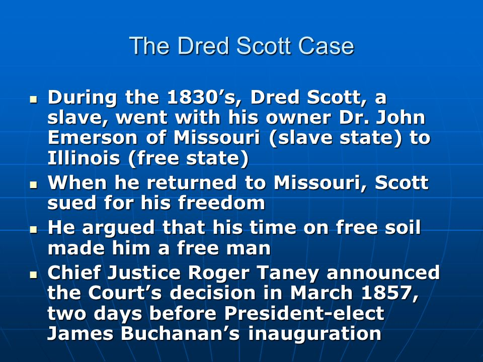 The Dred Scott Case During the 1830's, Dred Scott, a slave, went with his owner Dr.