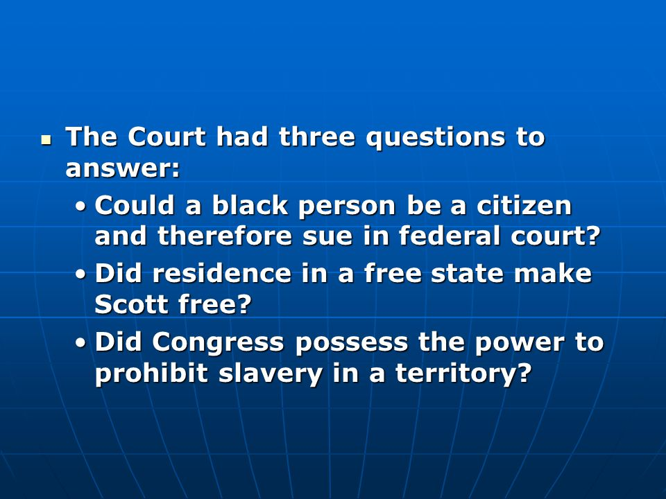 The Court had three questions to answer: The Court had three questions to answer: Could a black person be a citizen and therefore sue in federal court Could a black person be a citizen and therefore sue in federal court.
