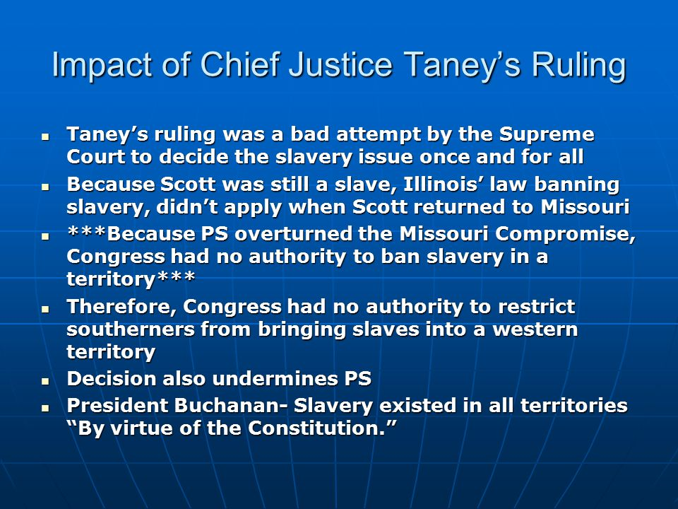 Impact of Chief Justice Taney's Ruling Taney's ruling was a bad attempt by the Supreme Court to decide the slavery issue once and for all Taney's ruling was a bad attempt by the Supreme Court to decide the slavery issue once and for all Because Scott was still a slave, Illinois' law banning slavery, didn't apply when Scott returned to Missouri Because Scott was still a slave, Illinois' law banning slavery, didn't apply when Scott returned to Missouri ***Because PS overturned the Missouri Compromise, Congress had no authority to ban slavery in a territory*** ***Because PS overturned the Missouri Compromise, Congress had no authority to ban slavery in a territory*** Therefore, Congress had no authority to restrict southerners from bringing slaves into a western territory Therefore, Congress had no authority to restrict southerners from bringing slaves into a western territory Decision also undermines PS Decision also undermines PS President Buchanan- Slavery existed in all territories By virtue of the Constitution. President Buchanan- Slavery existed in all territories By virtue of the Constitution.