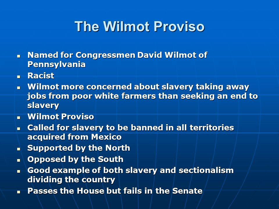 The Wilmot Proviso Named for Congressmen David Wilmot of Pennsylvania Named for Congressmen David Wilmot of Pennsylvania Racist Racist Wilmot more con