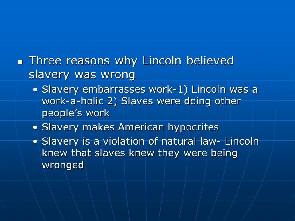 Three reasons why Lincoln believed slavery was wrong Three reasons why Lincoln believed slavery was wrong Slavery embarrasses work-1) Lincoln was a wo