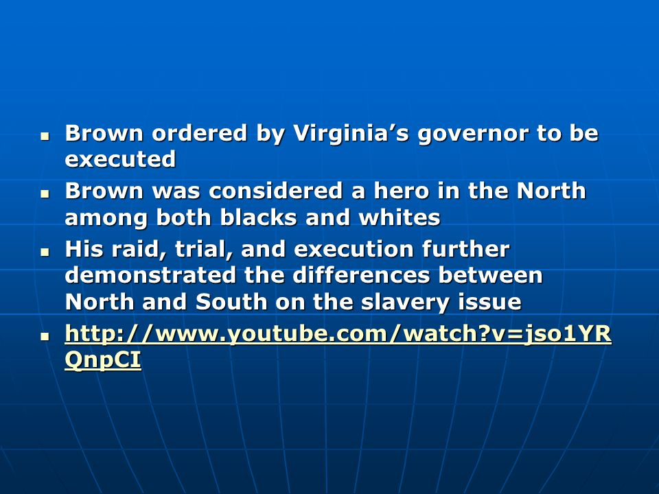 Brown ordered by Virginia's governor to be executed Brown ordered by Virginia's governor to be executed Brown was considered a hero in the North among both blacks and whites Brown was considered a hero in the North among both blacks and whites His raid, trial, and execution further demonstrated the differences between North and South on the slavery issue His raid, trial, and execution further demonstrated the differences between North and South on the slavery issue http://www.youtube.com/watch?v=jso1YR QnpCI http://www.youtube.com/watch?v=jso1YR QnpCI http://www.youtube.com/watch?v=jso1YR QnpCI http://www.youtube.com/watch?v=jso1YR QnpCI