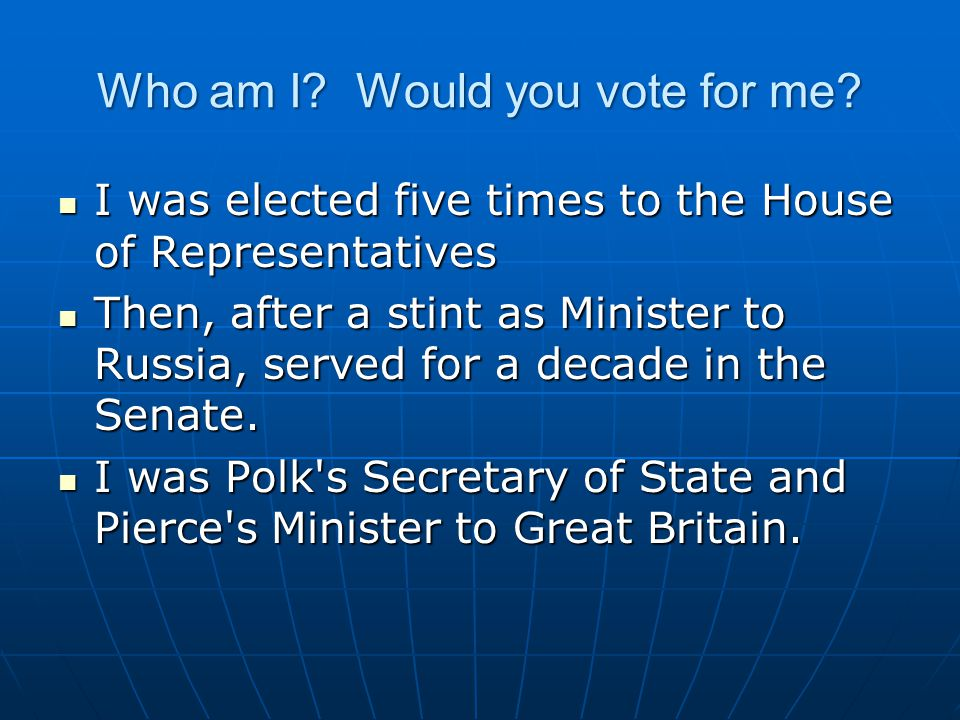 Who am I? Would you vote for me? I was elected five times to the House of Representatives I was elected five times to the House of Representatives The