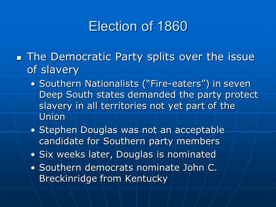 """Election of 1860 The Democratic Party splits over the issue of slavery The Democratic Party splits over the issue of slavery Southern Nationalists (""""F"""