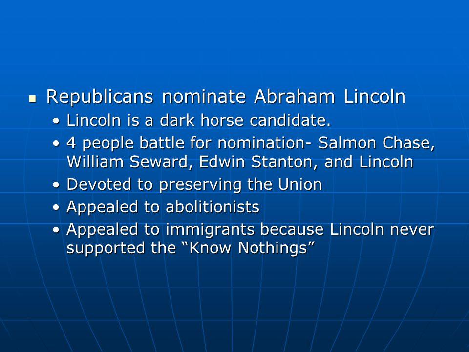 Republicans nominate Abraham Lincoln Republicans nominate Abraham Lincoln Lincoln is a dark horse candidate.Lincoln is a dark horse candidate. 4 peopl