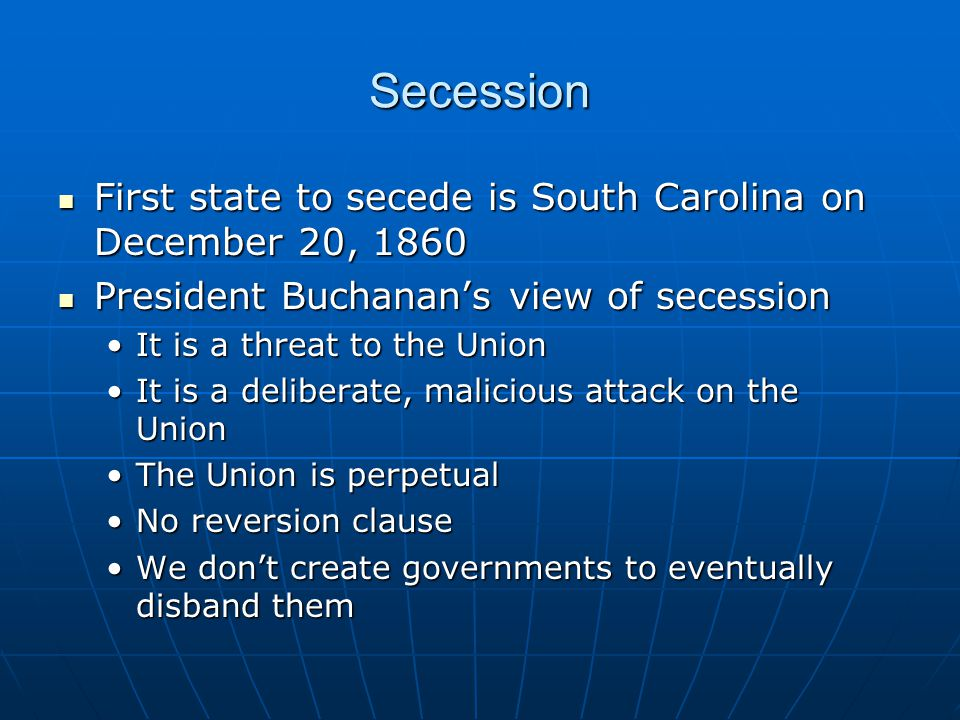 Secession First state to secede is South Carolina on December 20, 1860 First state to secede is South Carolina on December 20, 1860 President Buchanan's view of secession President Buchanan's view of secession It is a threat to the UnionIt is a threat to the Union It is a deliberate, malicious attack on the UnionIt is a deliberate, malicious attack on the Union The Union is perpetualThe Union is perpetual No reversion clauseNo reversion clause We don't create governments to eventually disband themWe don't create governments to eventually disband them