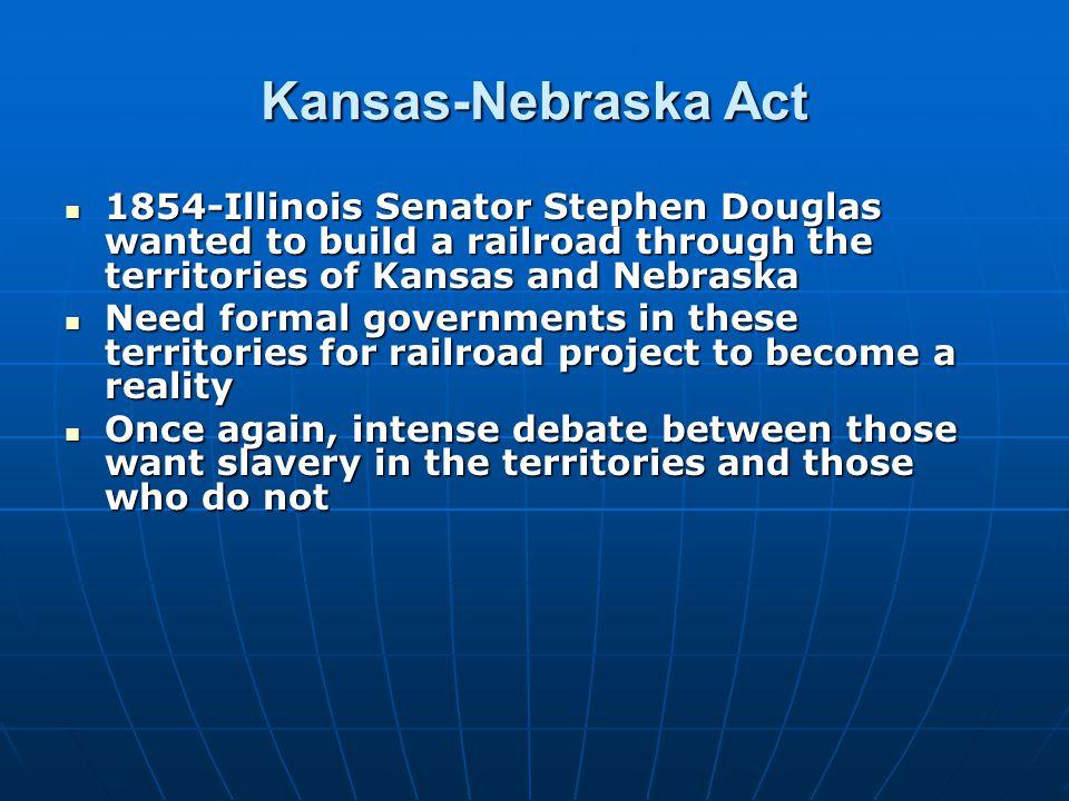 Kansas-Nebraska Act 1854-Illinois Senator Stephen Douglas wanted to build a railroad through the territories of Kansas and Nebraska 1854-Illinois Sena