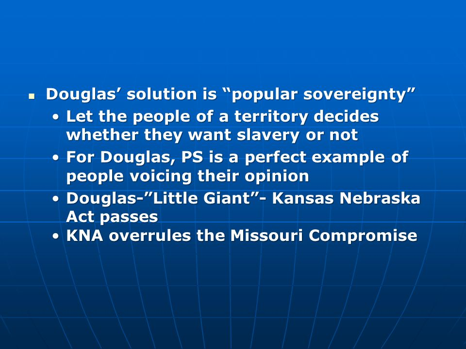 """Douglas' solution is """"popular sovereignty"""" Douglas' solution is """"popular sovereignty"""" Let the people of a territory decides whether they want slavery"""