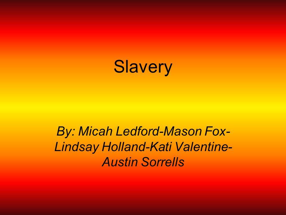 Slavery By: Micah Ledford-Mason Fox- Lindsay Holland-Kati Valentine- Austin Sorrells