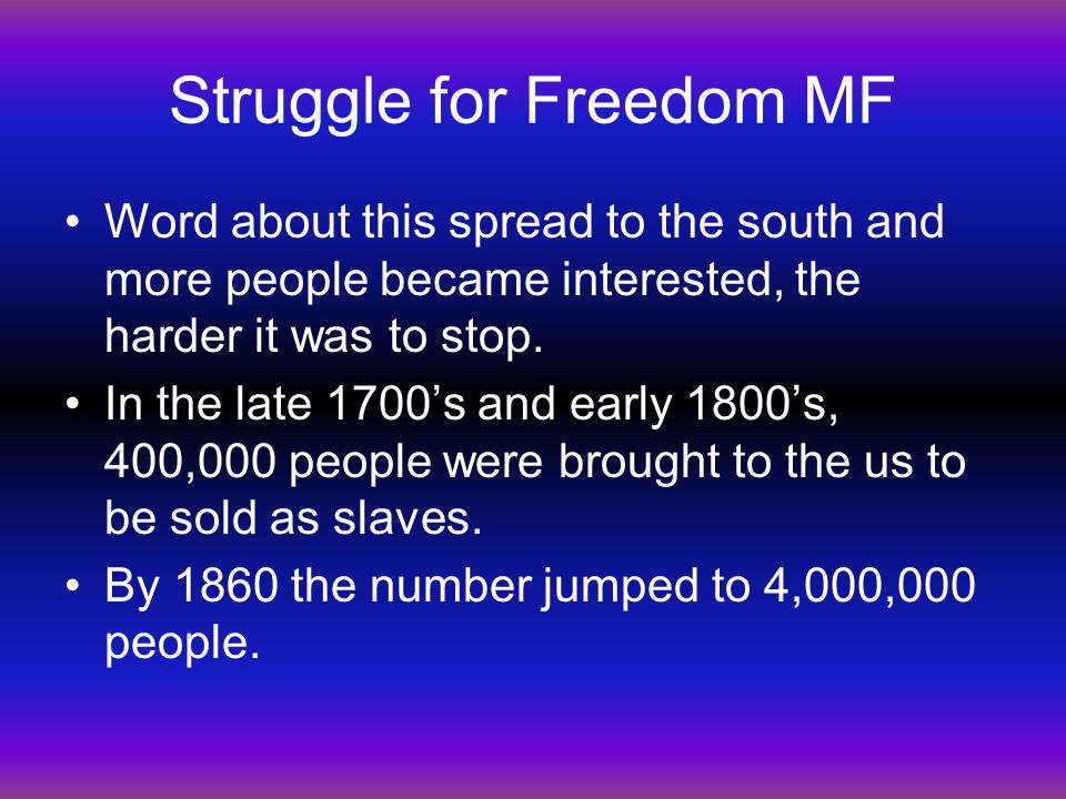 Struggle for Freedom MF Word about this spread to the south and more people became interested, the harder it was to stop. In the late 1700's and early