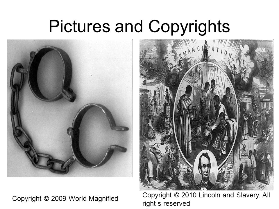 Pictures and Copyrights Copyright © 2009 World Magnified Copyright © 2010 Lincoln and Slavery. All right s reserved