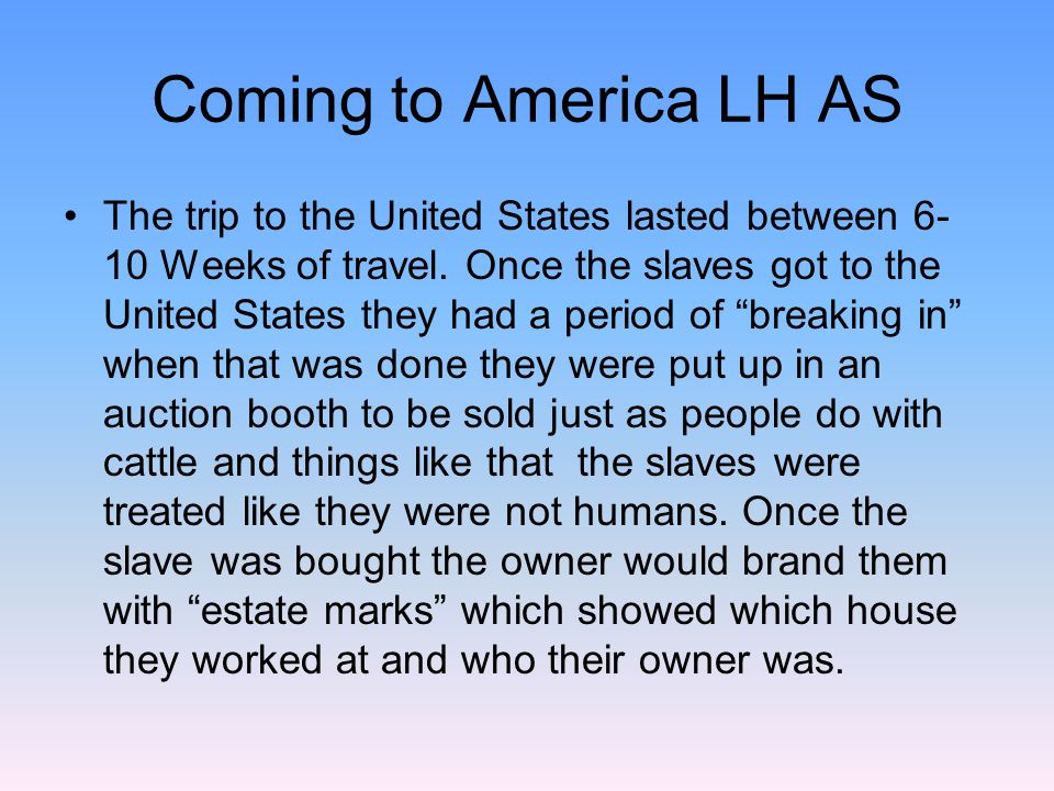 Coming to America LH AS The trip to the United States lasted between 6- 10 Weeks of travel. Once the slaves got to the United States they had a period