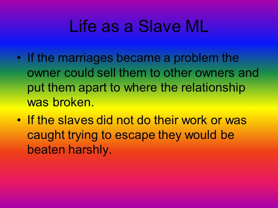 Life as a Slave ML If the marriages became a problem the owner could sell them to other owners and put them apart to where the relationship was broken
