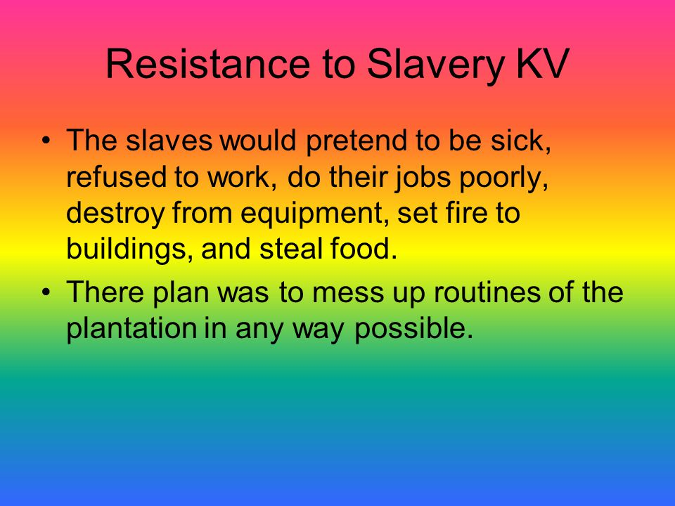 Resistance to Slavery KV The slaves would pretend to be sick, refused to work, do their jobs poorly, destroy from equipment, set fire to buildings, an