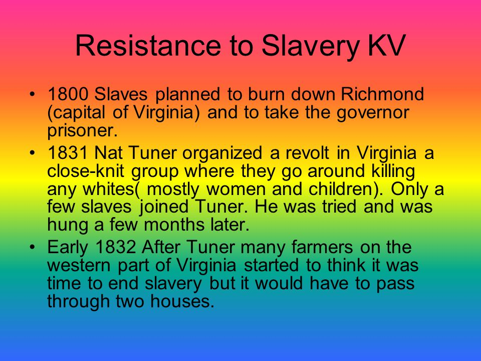 Resistance to Slavery KV 1800 Slaves planned to burn down Richmond (capital of Virginia) and to take the governor prisoner. 1831 Nat Tuner organized a
