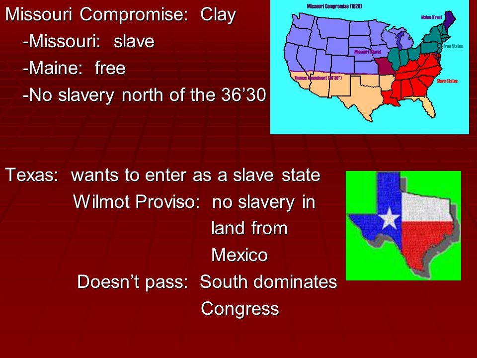 Missouri Compromise: Clay -Missouri: slave -Maine: free -No slavery north of the 36'30 Texas: wants to enter as a slave state Wilmot Proviso: no slavery in Wilmot Proviso: no slavery in land from land from Mexico Mexico Doesn't pass: South dominates Doesn't pass: South dominates Congress Congress