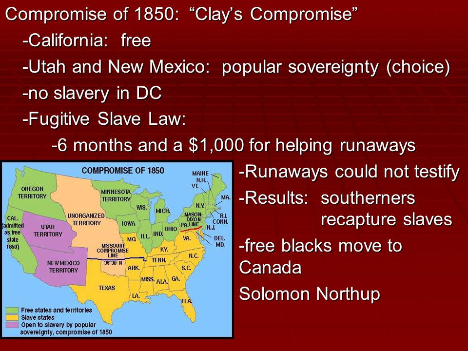 Compromise of 1850: Clay's Compromise -California: free -Utah and New Mexico: popular sovereignty (choice) -no slavery in DC -Fugitive Slave Law: -6 months and a $1,000 for helping runaways -Runaways could not testify -Results: southerners recapture slaves -free blacks move to Canada -free blacks move to Canada Solomon Northup Solomon Northup